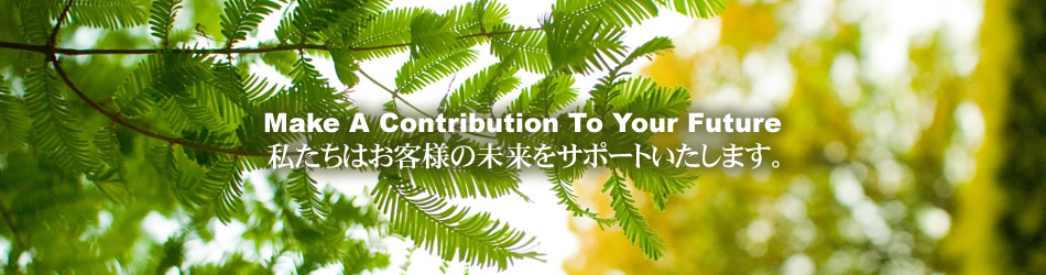 Make A Contribution 私たちはお客様の未来をサポートいたします